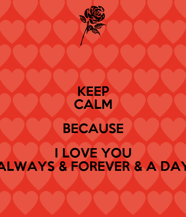 KEEP CALM BECAUSE I LOVE YOU ALWAYS & FOREVER & A DAY