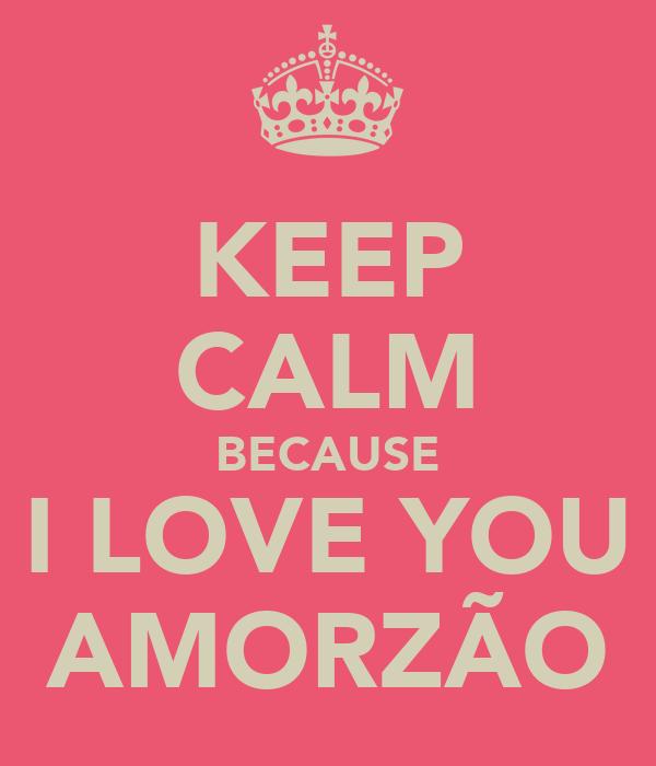 KEEP CALM BECAUSE I LOVE YOU AMORZÃO