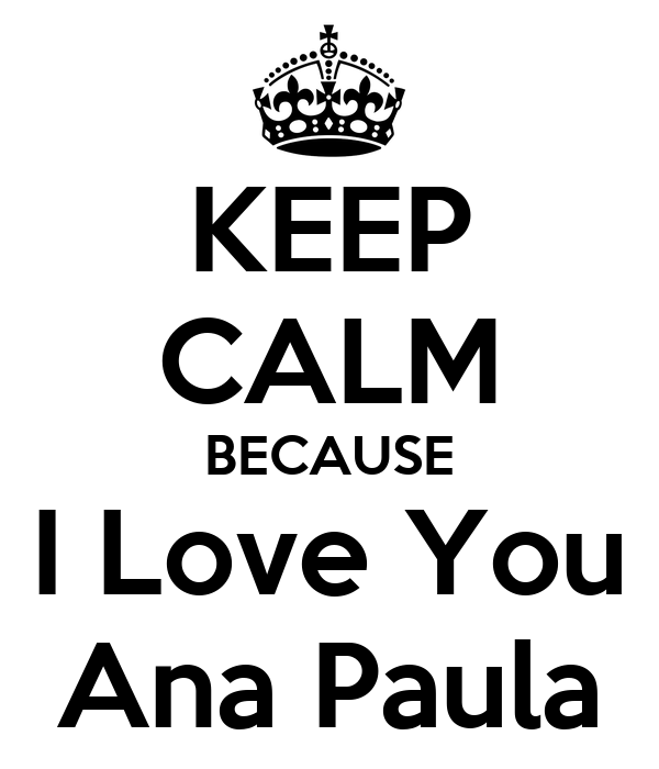 KEEP CALM BECAUSE I Love You Ana Paula