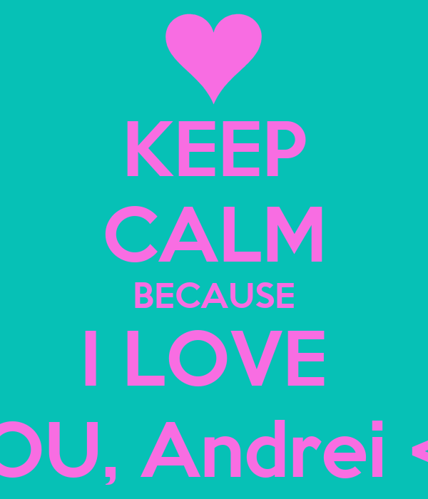 KEEP CALM BECAUSE I LOVE  YOU, Andrei <3
