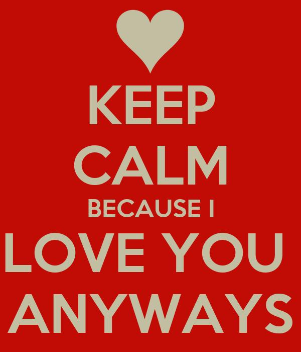 KEEP CALM BECAUSE I LOVE YOU  ANYWAYS
