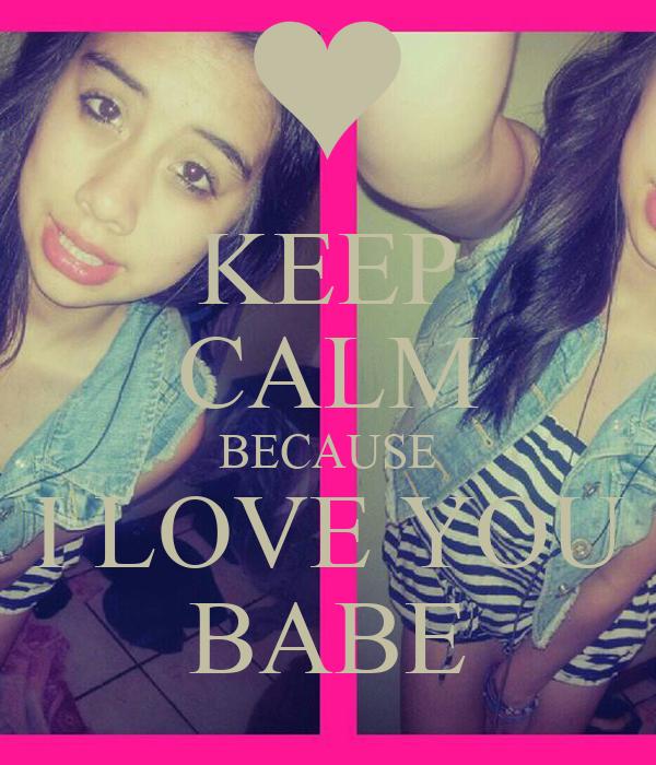 KEEP CALM BECAUSE I LOVE YOU BABE