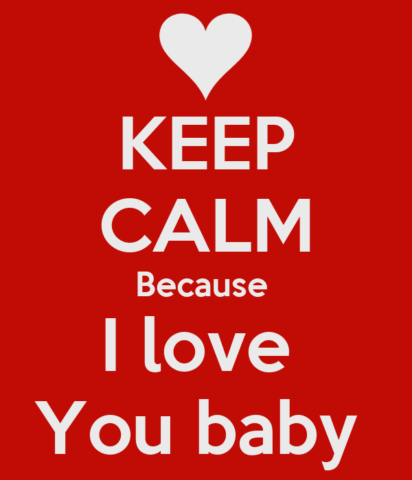 KEEP CALM Because  I love  You baby