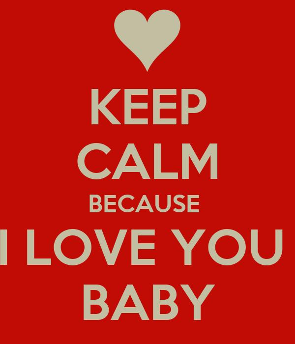 KEEP CALM BECAUSE  I LOVE YOU  BABY