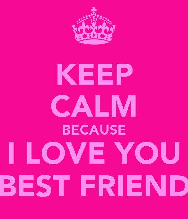 KEEP CALM BECAUSE I LOVE YOU BEST FRIEND