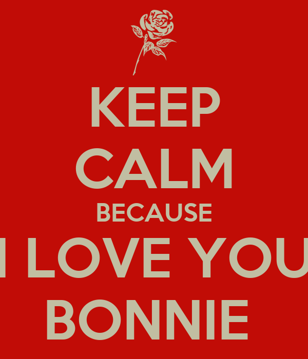 KEEP CALM BECAUSE I LOVE YOU BONNIE