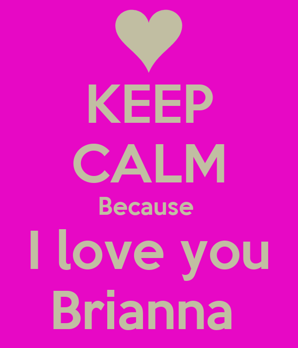 KEEP CALM Because  I love you Brianna