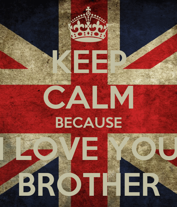 KEEP CALM BECAUSE I LOVE YOU BROTHER