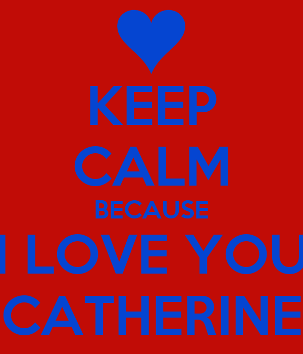 KEEP CALM BECAUSE I LOVE YOU CATHERINE
