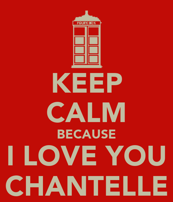 KEEP CALM BECAUSE I LOVE YOU CHANTELLE