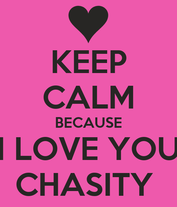 KEEP CALM BECAUSE I LOVE YOU CHASITY