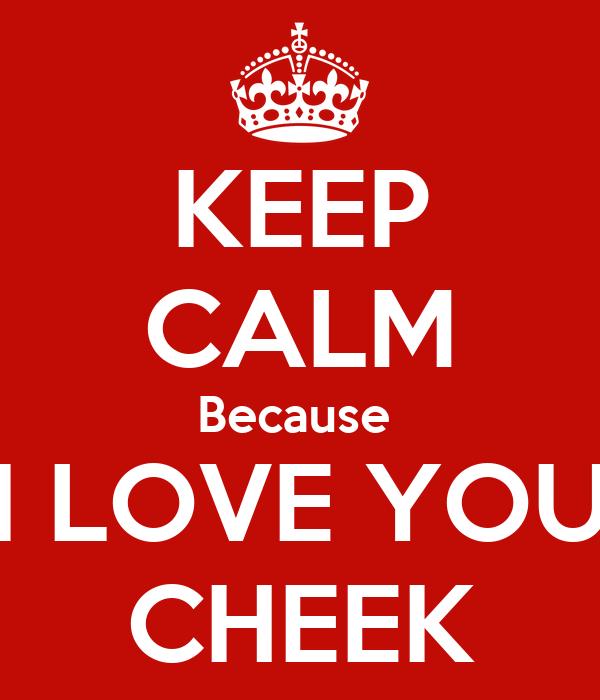 KEEP CALM Because  I LOVE YOU CHEEK