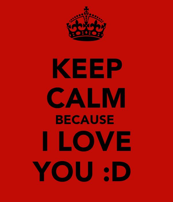 KEEP CALM BECAUSE  I LOVE YOU :D