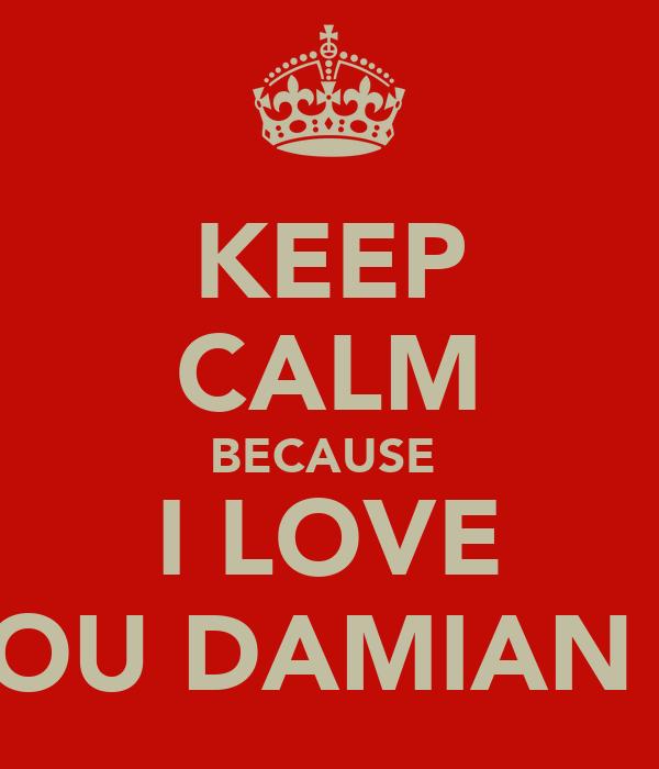 KEEP CALM BECAUSE  I LOVE YOU DAMIAN X