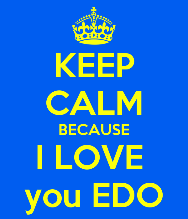 KEEP CALM BECAUSE I LOVE  you EDO