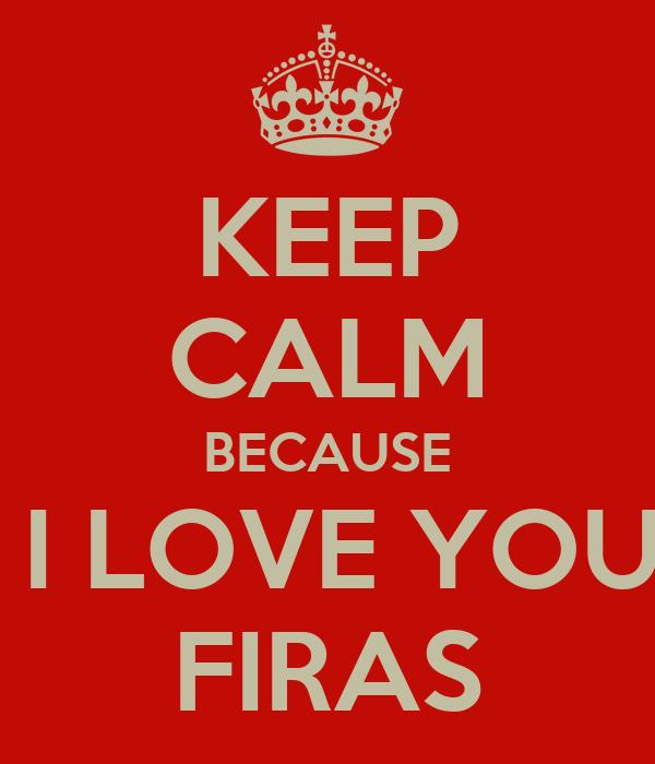 KEEP CALM BECAUSE  I LOVE YOU FIRAS