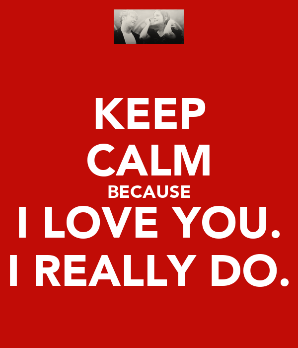 KEEP CALM BECAUSE I LOVE YOU. I REALLY DO.