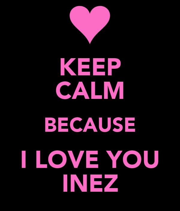 KEEP CALM BECAUSE I LOVE YOU INEZ