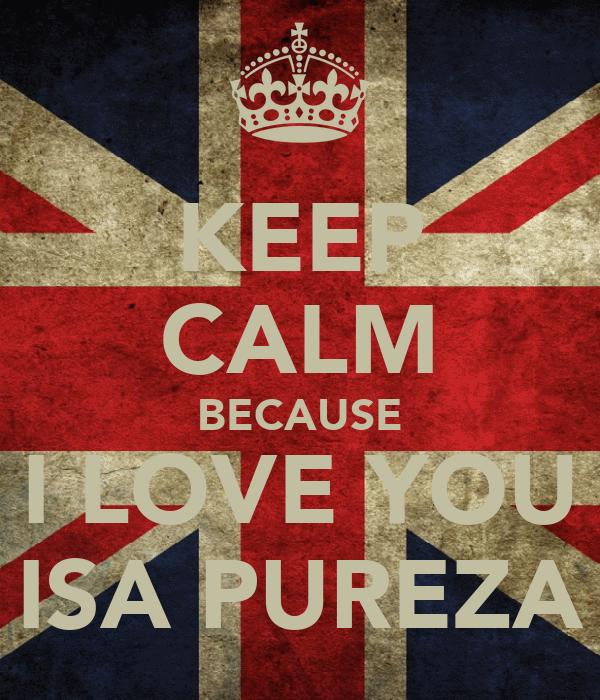 KEEP CALM BECAUSE I LOVE YOU ISA PUREZA