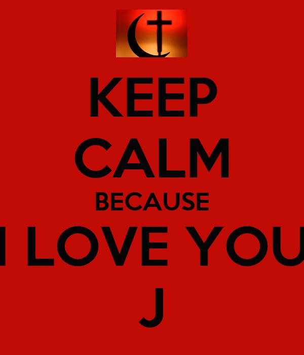 KEEP CALM BECAUSE I LOVE YOU J