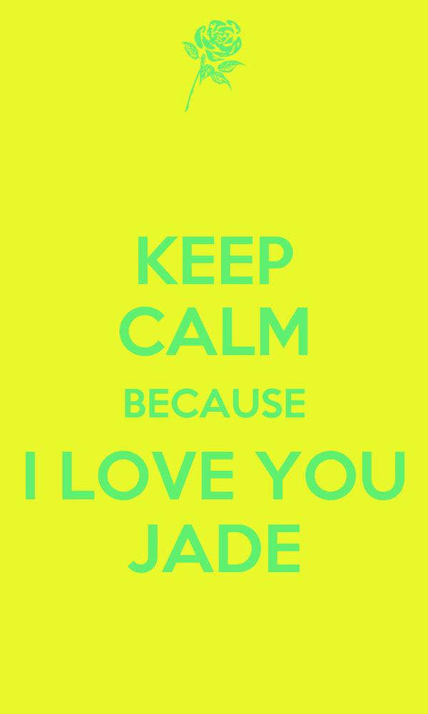 KEEP CALM BECAUSE I LOVE YOU JADE