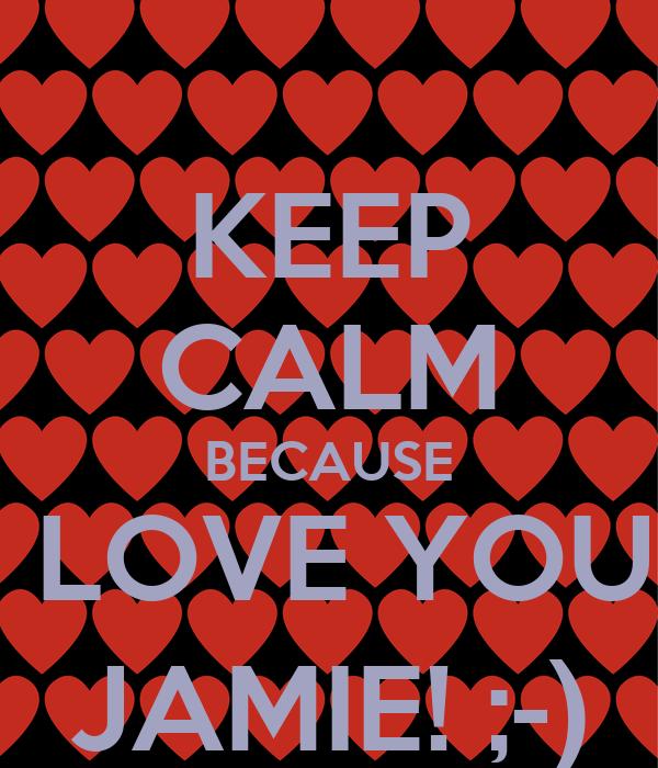 KEEP CALM BECAUSE I LOVE YOU  JAMIE! ;-)