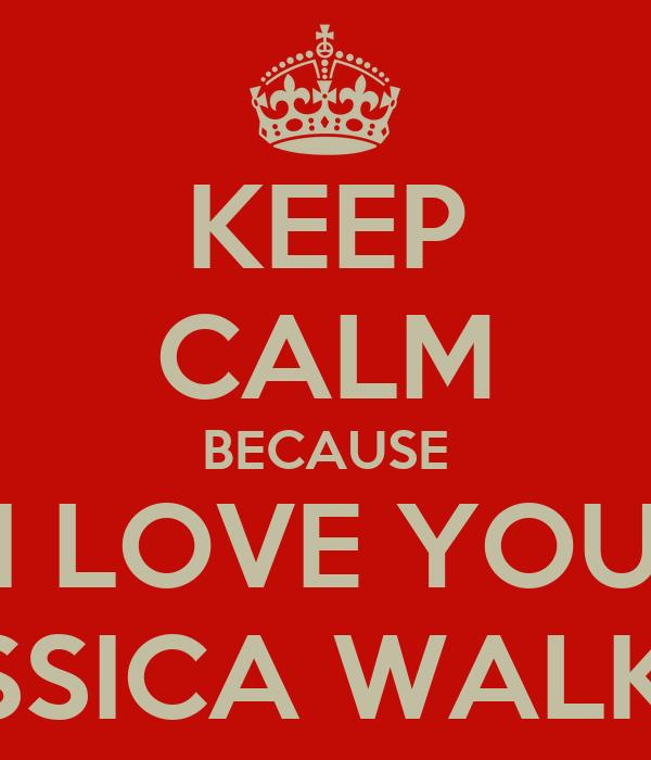 KEEP CALM BECAUSE I LOVE YOU JESSICA WALKER