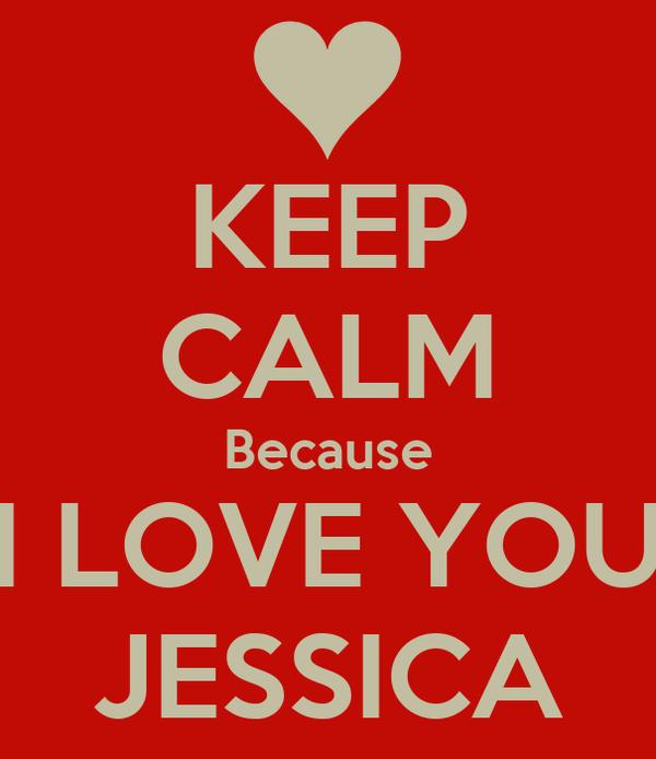 KEEP CALM Because I LOVE YOU JESSICA