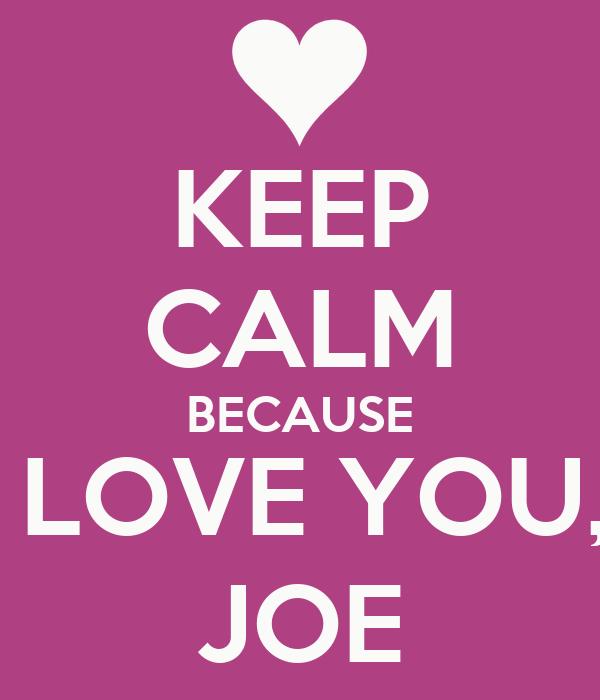 KEEP CALM BECAUSE I LOVE YOU,  JOE