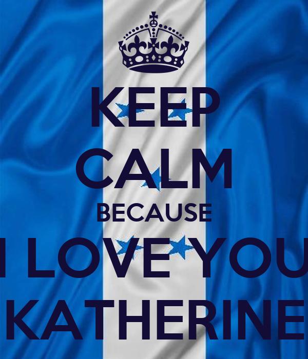 KEEP CALM BECAUSE I LOVE YOU KATHERINE