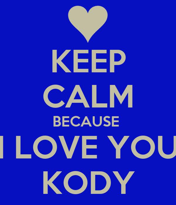 KEEP CALM BECAUSE  I LOVE YOU KODY