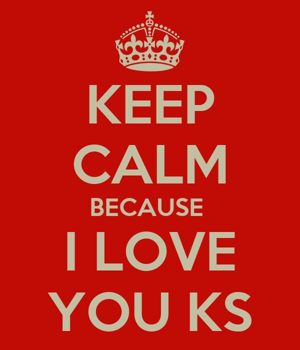KEEP CALM BECAUSE  I LOVE YOU KS