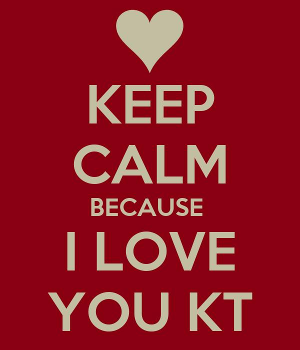 KEEP CALM BECAUSE  I LOVE YOU KT