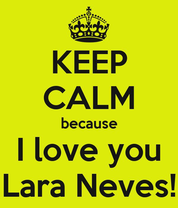 KEEP CALM because I love you Lara Neves!
