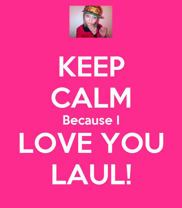 KEEP CALM Because I LOVE YOU  LAUL!