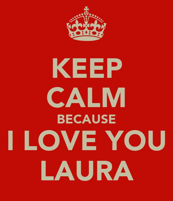 KEEP CALM BECAUSE I LOVE YOU LAURA
