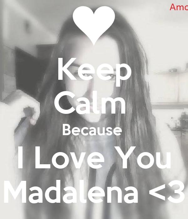Keep Calm  Because  I Love You Madalena <3
