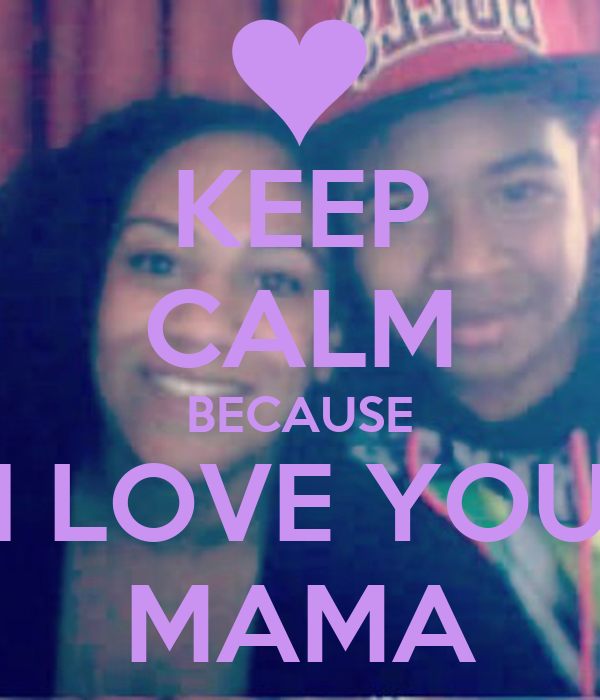 KEEP CALM BECAUSE I LOVE YOU MAMA