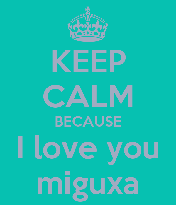 KEEP CALM BECAUSE I love you miguxa