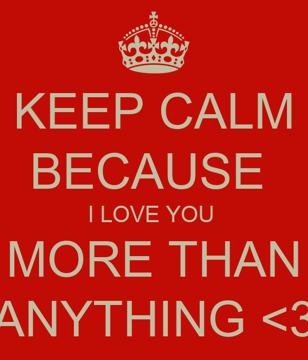 KEEP CALM BECAUSE  I LOVE YOU  MORE THAN ANYTHING <3