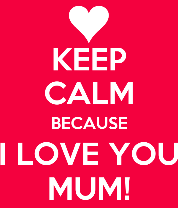 KEEP CALM BECAUSE I LOVE YOU MUM!