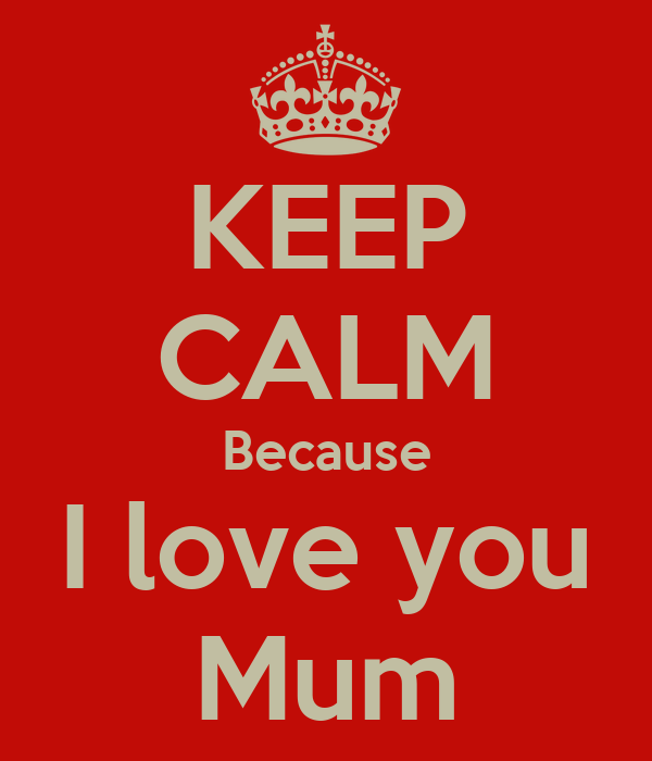 KEEP CALM Because I love you Mum