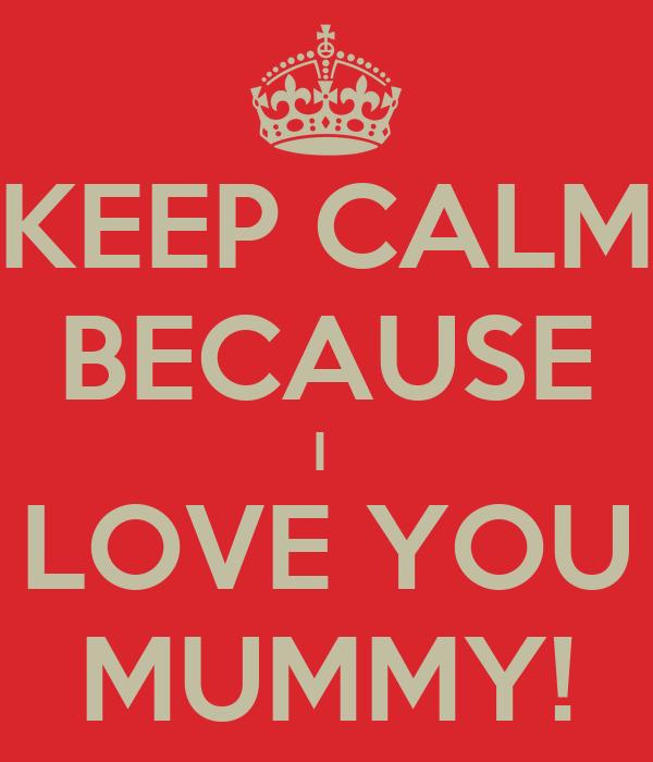 KEEP CALM BECAUSE I  LOVE YOU MUMMY!