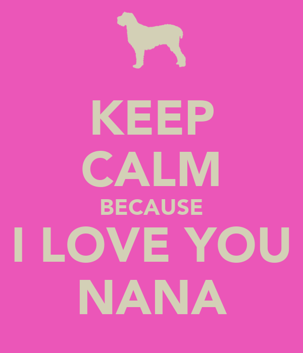 KEEP CALM BECAUSE I LOVE YOU NANA