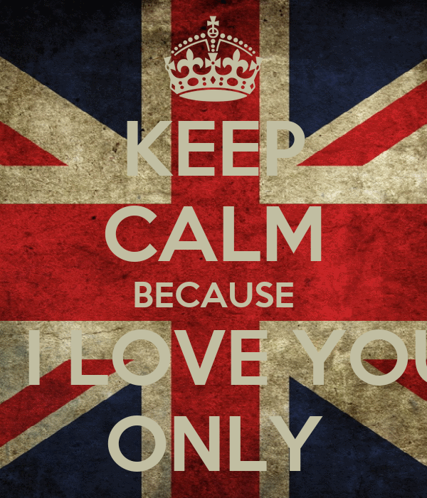 KEEP CALM BECAUSE    I LOVE YOU ONLY