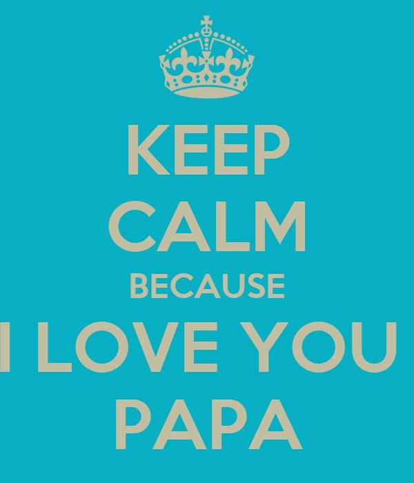 KEEP CALM BECAUSE I LOVE YOU  PAPA