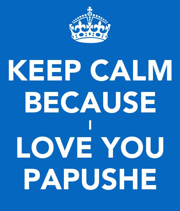 KEEP CALM BECAUSE I LOVE YOU PAPUSHE