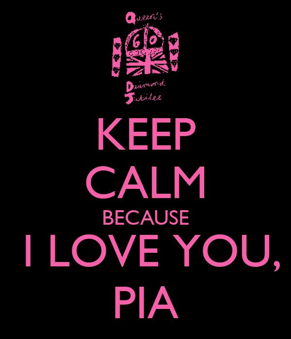 KEEP CALM BECAUSE  I LOVE YOU, PIA