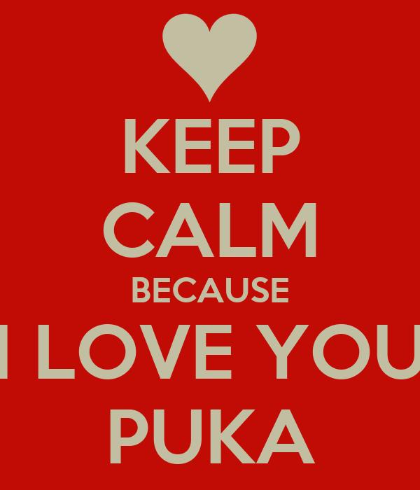 KEEP CALM BECAUSE I LOVE YOU PUKA
