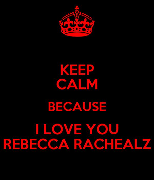 KEEP CALM BECAUSE I LOVE YOU REBECCA RACHEALZ